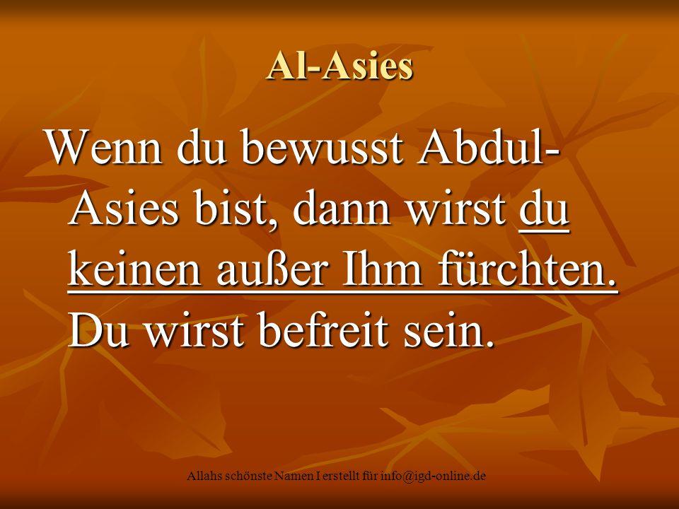 Allahs schönste Namen I erstellt für info@igd-online.de Al-Asies Wenn du bewusst Abdul- Asies bist, dann wirst du keinen außer Ihm fürchten. Du wirst
