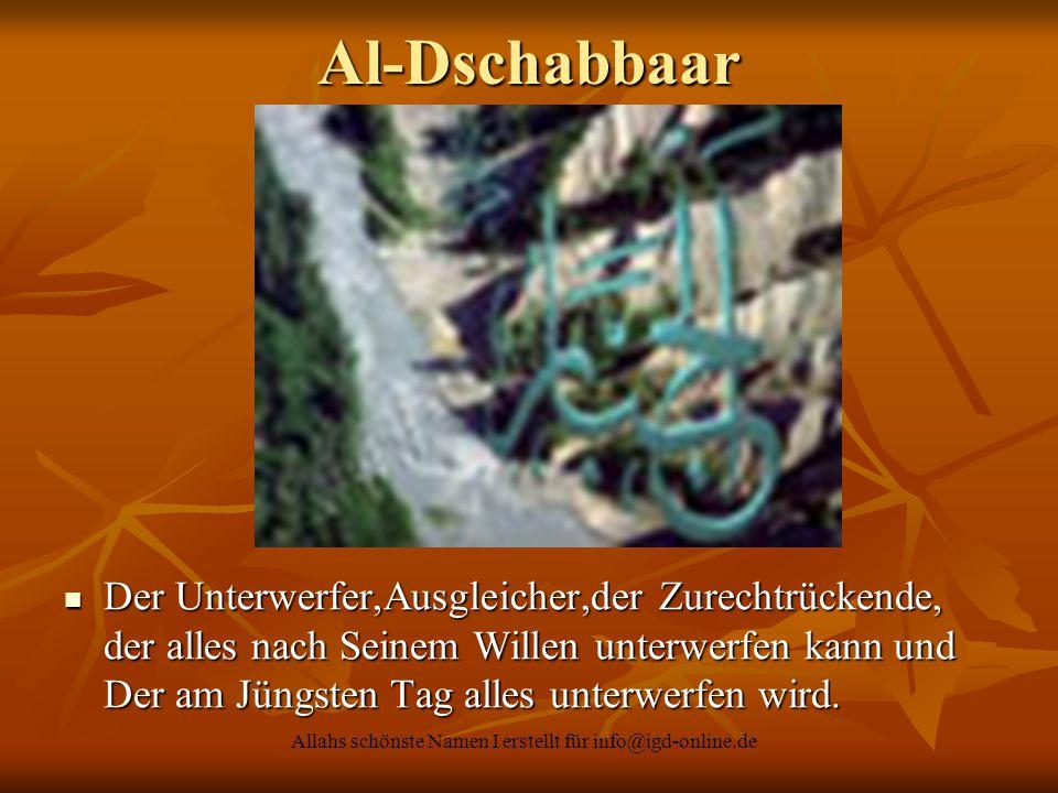Allahs schönste Namen I erstellt für info@igd-online.de Der Unterwerfer,Ausgleicher,der Zurechtrückende, der alles nach Seinem Willen unterwerfen kann