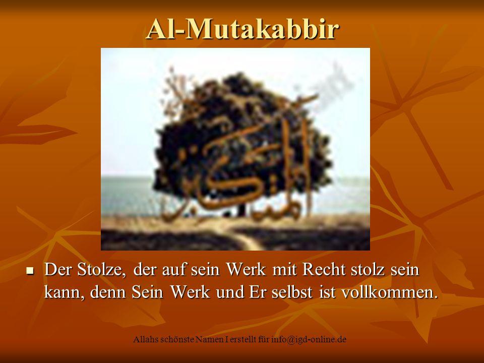 Allahs schönste Namen I erstellt für info@igd-online.de Der Stolze, der auf sein Werk mit Recht stolz sein kann, denn Sein Werk und Er selbst ist voll