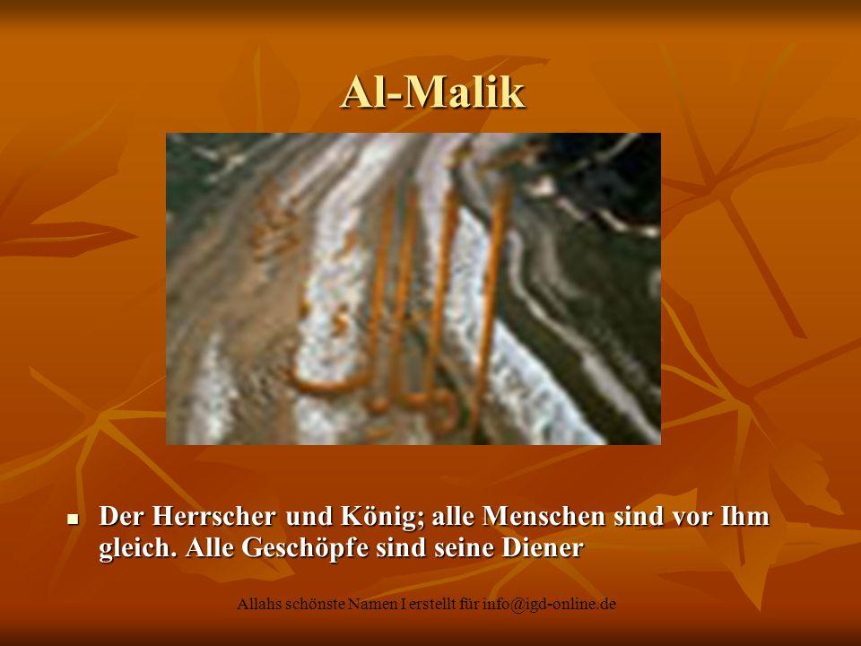 Allahs schönste Namen I erstellt für info@igd-online.de Al-Malik Der Herrscher und König; alle Menschen sind vor Ihm gleich. Alle Geschöpfe sind seine