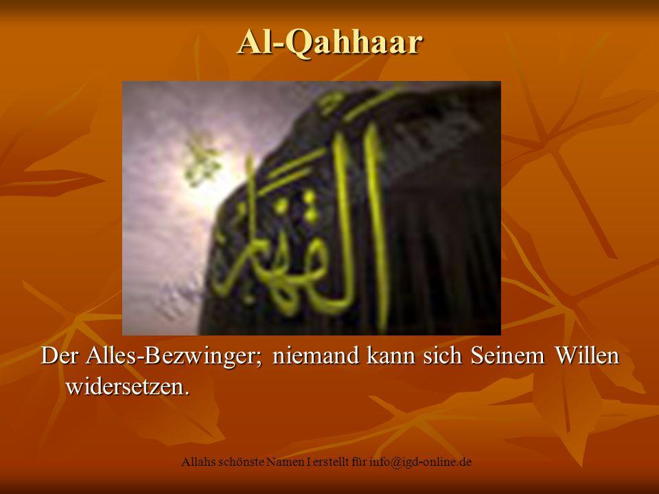 Allahs schönste Namen I erstellt für info@igd-online.de Der Alles-Bezwinger; niemand kann sich Seinem Willen widersetzen. Al-Qahhaar