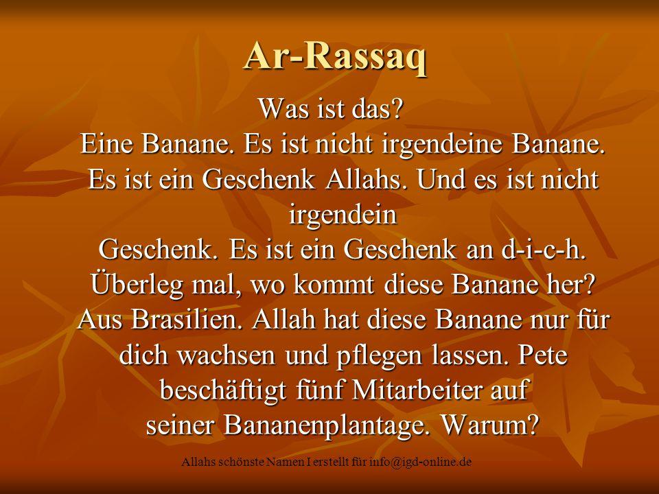 Ar-Rassaq Ar-Rassaq Was ist das? Eine Banane. Es ist nicht irgendeine Banane. Es ist ein Geschenk Allahs. Und es ist nicht irgendein Geschenk. Es ist