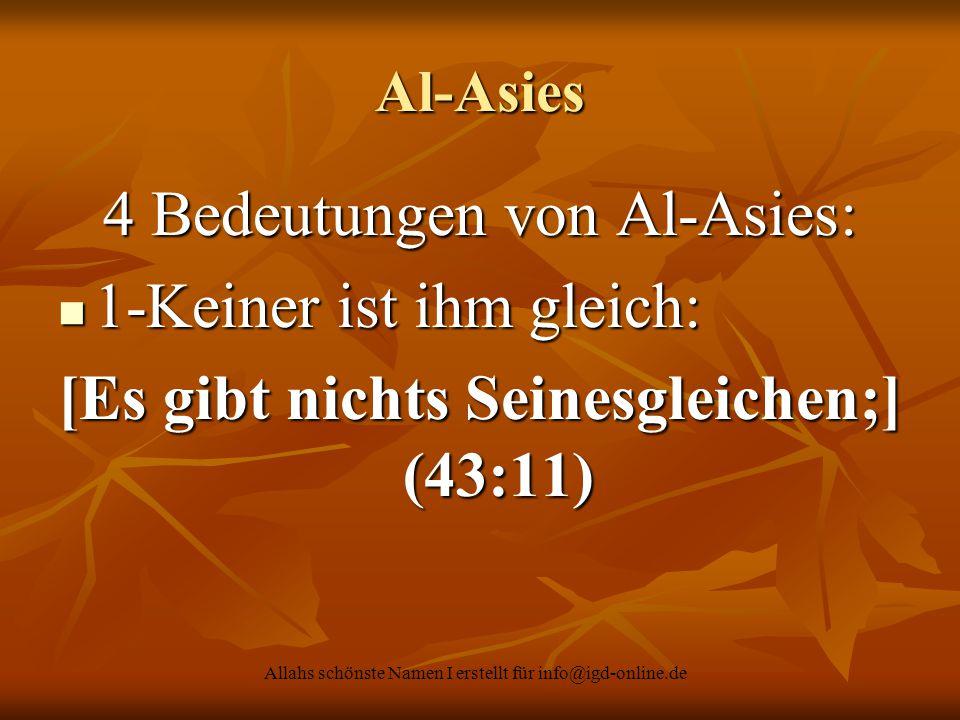 Allahs schönste Namen I erstellt für info@igd-online.de Al-Asies 4 Bedeutungen von Al-Asies: 1-Keiner ist ihm gleich: 1-Keiner ist ihm gleich: [Es gib