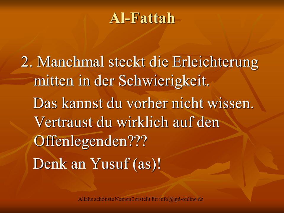 Allahs schönste Namen I erstellt für info@igd-online.de Al-Fattah 2. Manchmal steckt die Erleichterung mitten in der Schwierigkeit. 2. Manchmal steckt