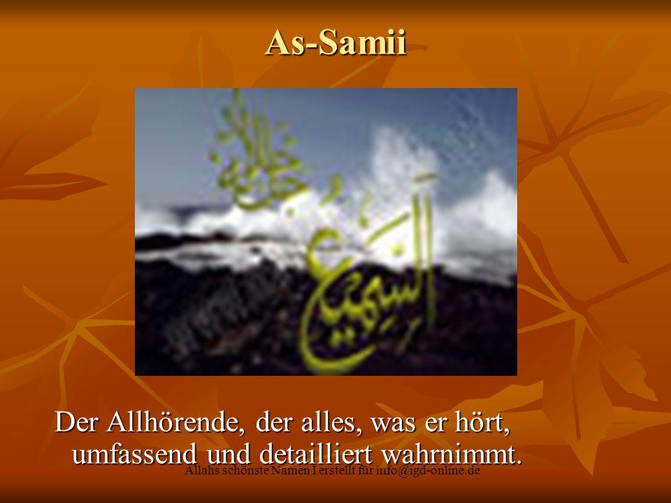 Allahs schönste Namen I erstellt für info@igd-online.de As-Samii Der Allhörende, der alles, was er hört, umfassend und detailliert wahrnimmt. Der Allh