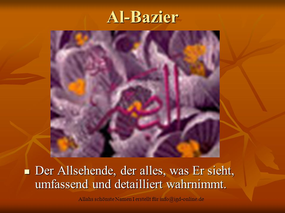 Allahs schönste Namen I erstellt für info@igd-online.de Der Allsehende, der alles, was Er sieht, umfassend und detailliert wahrnimmt. Der Allsehende,