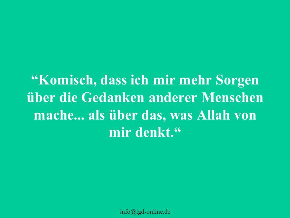 """info@igd-online.de """"Komisch, dass ich mir mehr Sorgen über die Gedanken anderer Menschen mache... als über das, was Allah von mir denkt."""""""