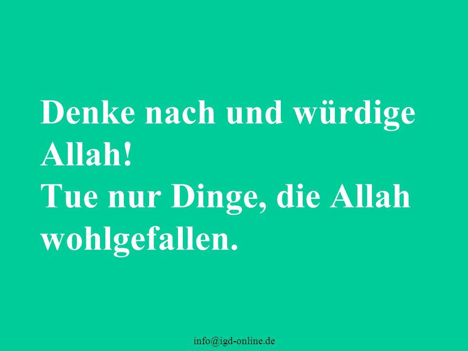 info@igd-online.de Denke nach und würdige Allah! Tue nur Dinge, die Allah wohlgefallen.