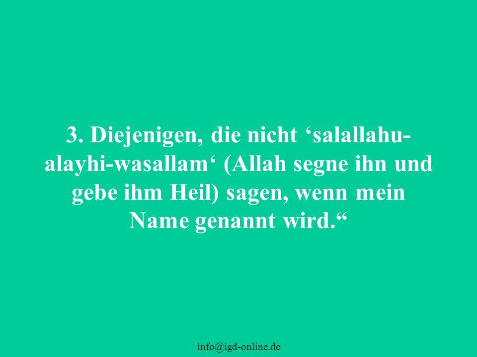 """info@igd-online.de 3. Diejenigen, die nicht 'salallahu- alayhi-wasallam' (Allah segne ihn und gebe ihm Heil) sagen, wenn mein Name genannt wird."""""""