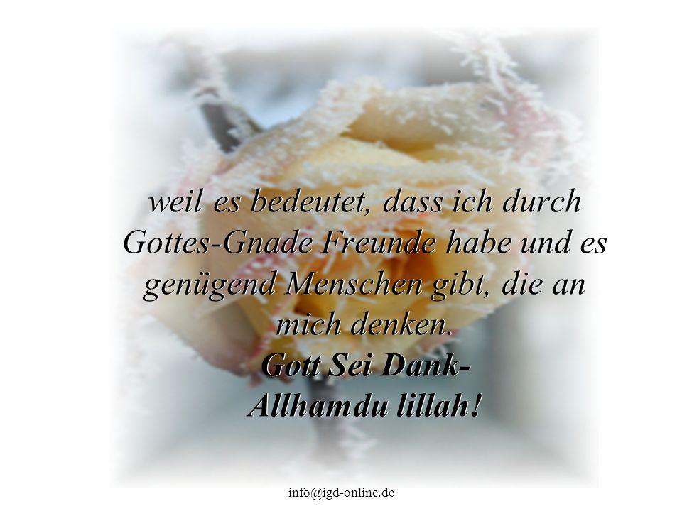 info@igd-online.de weil es bedeutet, dass ich durch Gottes-Gnade Freunde habe und es genügend Menschen gibt, die an mich denken.