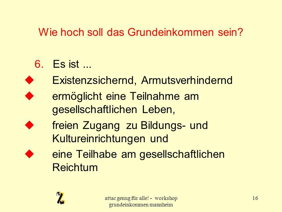 attac genug für alle! - workshop grundeinkommen mannheim 16 Wie hoch soll das Grundeinkommen sein? 6. Es ist...  Existenzsichernd, Armutsverhindernd