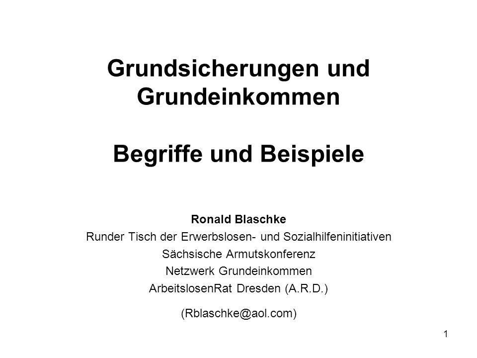 1 Grundsicherungen und Grundeinkommen Begriffe und Beispiele Ronald Blaschke Runder Tisch der Erwerbslosen- und Sozialhilfeninitiativen Sächsische Arm