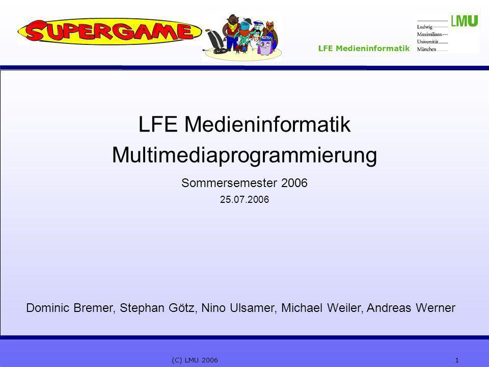1(C) LMU 2006 LFE Medieninformatik Multimediaprogrammierung Sommersemester 2006 25.07.2006 Dominic Bremer, Stephan Götz, Nino Ulsamer, Michael Weiler,