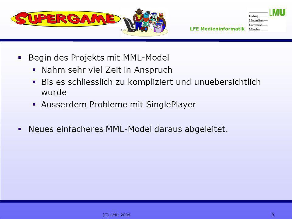3(C) LMU 2006  Begin des Projekts mit MML-Model  Nahm sehr viel Zeit in Anspruch  Bis es schliesslich zu kompliziert und unuebersichtlich wurde  Ausserdem Probleme mit SinglePlayer  Neues einfacheres MML-Model daraus abgeleitet.