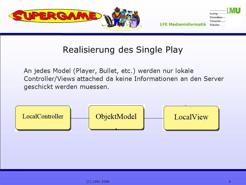 6(C) LMU 2006 Realisierung des Single Play An jedes Model (Player, Bullet, etc.) werden nur lokale Controller/Views attached da keine Informationen an den Server geschickt werden muessen.