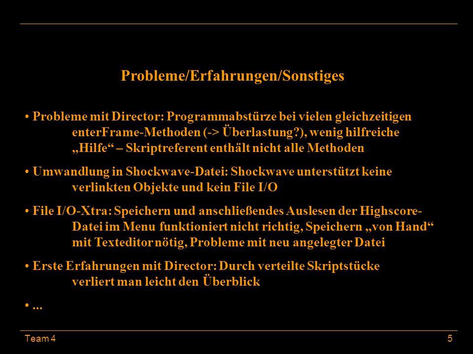 """Team 45 Probleme/Erfahrungen/Sonstiges Probleme mit Director: Programmabstürze bei vielen gleichzeitigen enterFrame-Methoden (-> Überlastung ), wenig hilfreiche """"Hilfe – Skriptreferent enthält nicht alle Methoden Umwandlung in Shockwave-Datei: Shockwave unterstützt keine verlinkten Objekte und kein File I/O File I/O-Xtra: Speichern und anschließendes Auslesen der Highscore- Datei im Menu funktioniert nicht richtig, Speichern """"von Hand mit Texteditor nötig, Probleme mit neu angelegter Datei Erste Erfahrungen mit Director: Durch verteilte Skriptstücke verliert man leicht den Überblick..."""