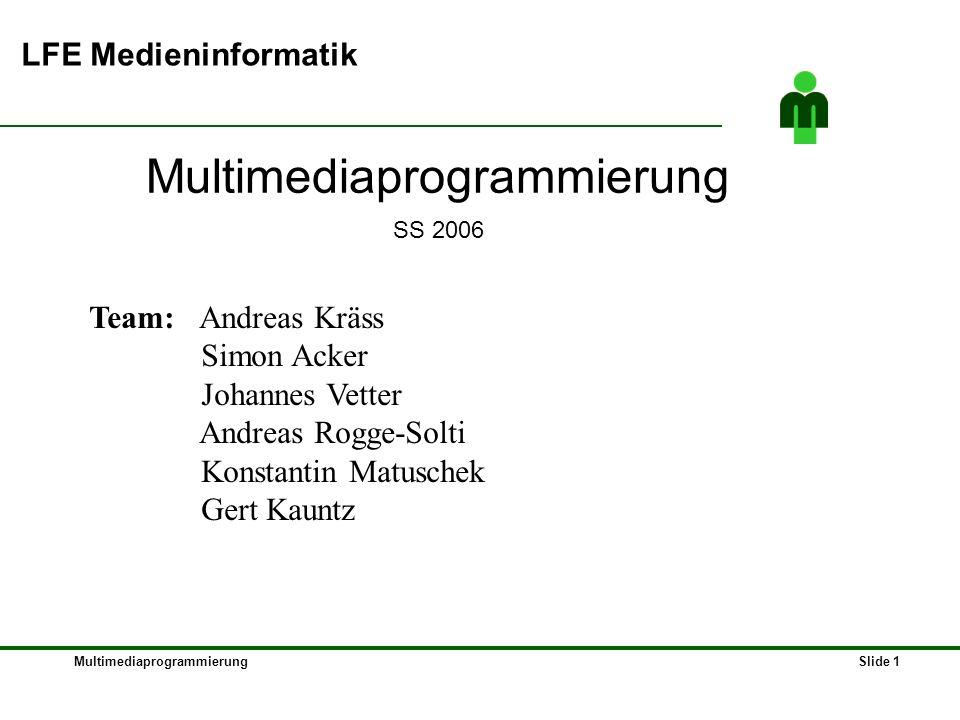 MultimediaprogrammierungSlide 1 LFE Medieninformatik Multimediaprogrammierung SS 2006 Team: Andreas Kräss Simon Acker Johannes Vetter Andreas Rogge-Solti Konstantin Matuschek Gert Kauntz