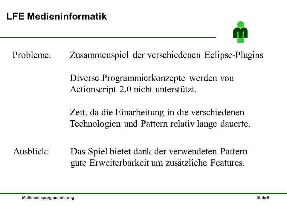 MultimediaprogrammierungSlide 8 LFE Medieninformatik Probleme: Zusammenspiel der verschiedenen Eclipse-Plugins Diverse Programmierkonzepte werden von Actionscript 2.0 nicht unterstützt.