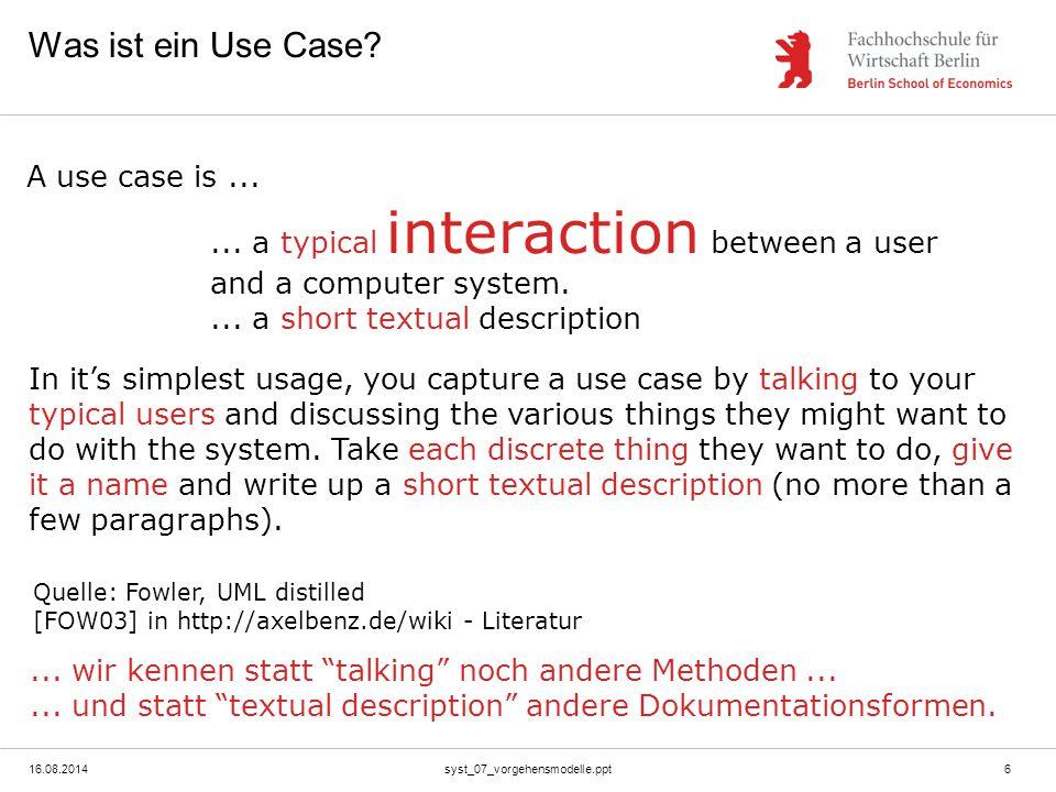 16.08.2014syst_07_vorgehensmodelle.ppt6 Was ist ein Use Case? Quelle: Fowler, UML distilled [FOW03] in http://axelbenz.de/wiki - Literatur A use case