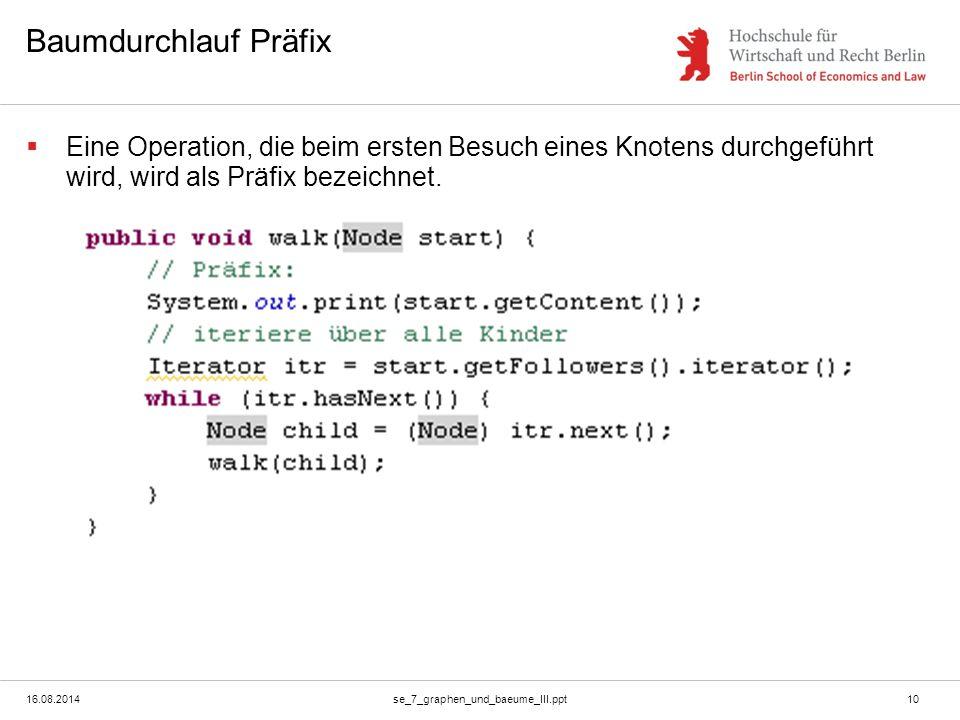 16.08.2014se_7_graphen_und_baeume_III.ppt10 Baumdurchlauf Präfix  Eine Operation, die beim ersten Besuch eines Knotens durchgeführt wird, wird als Pr