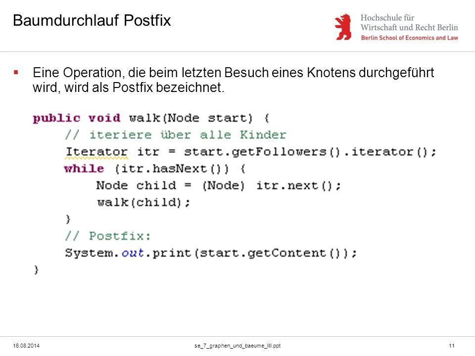 16.08.2014se_7_graphen_und_baeume_III.ppt11 Baumdurchlauf Postfix  Eine Operation, die beim letzten Besuch eines Knotens durchgeführt wird, wird als