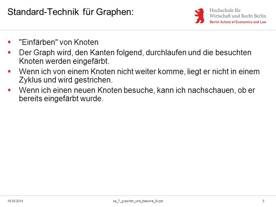 16.08.2014se_7_graphen_und_baeume_III.ppt4 Properties und Methoden für einen Graphen  Konstruktor: new Graph()  Aufbau des Graphen: -Graph.add_node(Node n) -Graph.add_edge(Node source, Node target)  Informationen über den Graphen bekommen: -Node[] getAllNodes() -Boolean isInCycle(Node n) -Boolen hasCycle();  Knotenoperationen: -Node[] nextNodes(Node n) // Direkt von n erreichbaren Knoten)  Konstruktor: -new Node(); -new Node(String content);  Einfärben: -setColor(String color);