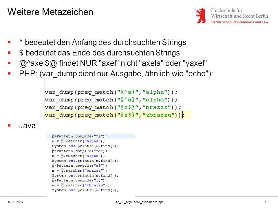 16.08.2014se_10_regulaere_ausdruecke.ppt7 Weitere Metazeichen  ^ bedeutet den Anfang des durchsuchten Strings  $ bedeutet das Ende des durchsuchten Strings  @^axel$@ findet NUR axel nicht axela oder yaxel  PHP: (var_dump dient nur Ausgabe, ähnlich wie echo ):  Java: