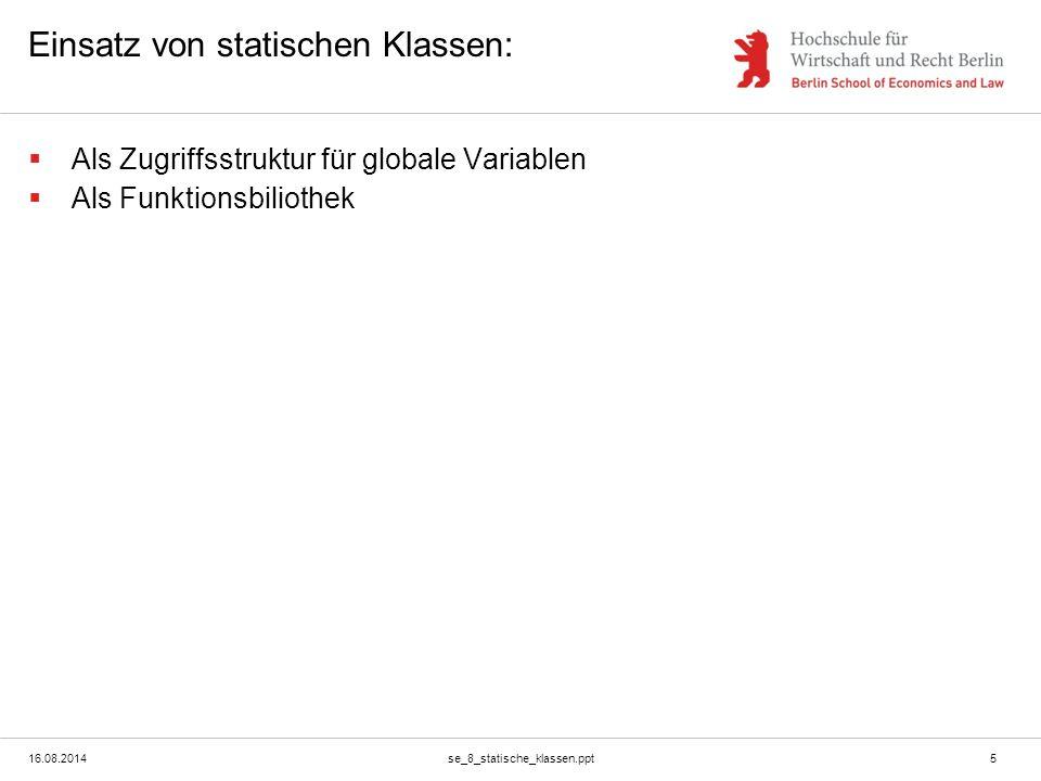 16.08.2014se_8_statische_klassen.ppt5 Einsatz von statischen Klassen:  Als Zugriffsstruktur für globale Variablen  Als Funktionsbiliothek