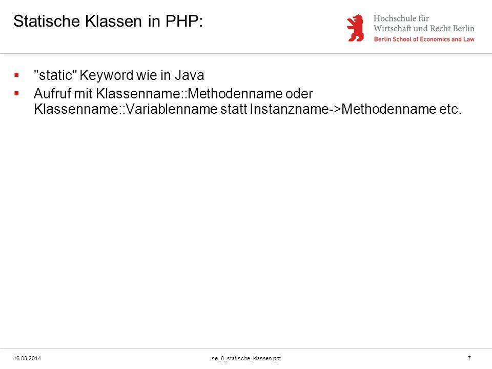 16.08.2014se_8_statische_klassen.ppt7 Statische Klassen in PHP:  static Keyword wie in Java  Aufruf mit Klassenname::Methodenname oder Klassenname::Variablenname statt Instanzname->Methodenname etc.