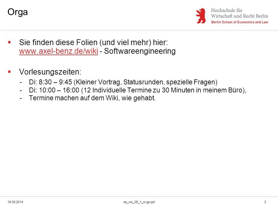 16.08.2014se_ws_09_1_orga.ppt2 Orga  Sie finden diese Folien (und viel mehr) hier: www.axel-benz.de/wiki - Softwareengineering www.axel-benz.de/wiki  Vorlesungszeiten: -Di: 8:30 – 9:45 (Kleiner Vortrag, Statusrunden, spezielle Fragen) -Di: 10:00 – 16:00 (12 Individuelle Termine zu 30 Minuten in meinem Büro), -Termine machen auf dem Wiki, wie gehabt.