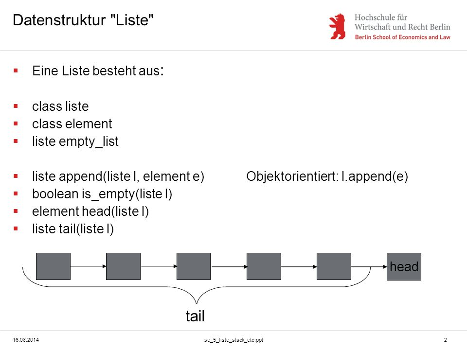 16.08.2014se_5_liste_stack_etc.ppt2 Datenstruktur Liste  Eine Liste besteht aus :  class liste  class element  liste empty_list  liste append(liste l, element e)Objektorientiert: l.append(e)  boolean is_empty(liste l)  element head(liste l)  liste tail(liste l) head tail