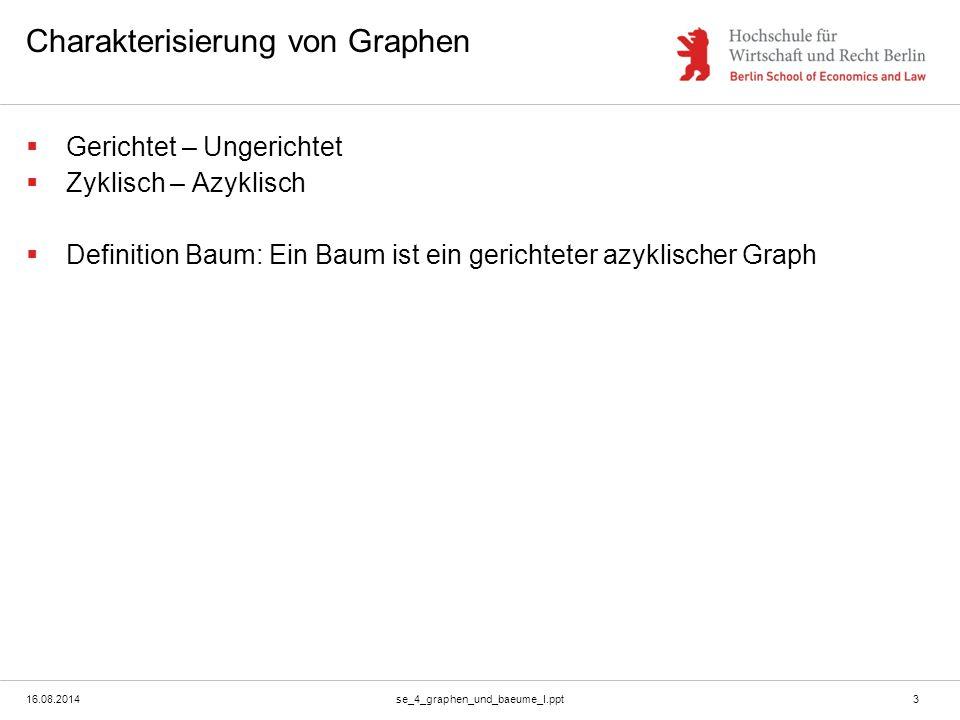 16.08.2014se_4_graphen_und_baeume_I.ppt3 Charakterisierung von Graphen  Gerichtet – Ungerichtet  Zyklisch – Azyklisch  Definition Baum: Ein Baum ist ein gerichteter azyklischer Graph