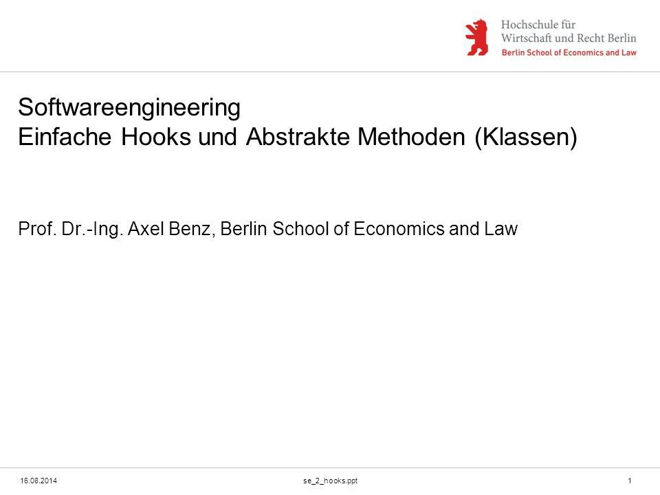 16.08.2014se_2_hooks.ppt1 Softwareengineering Einfache Hooks und Abstrakte Methoden (Klassen) Prof. Dr.-Ing. Axel Benz, Berlin School of Economics and