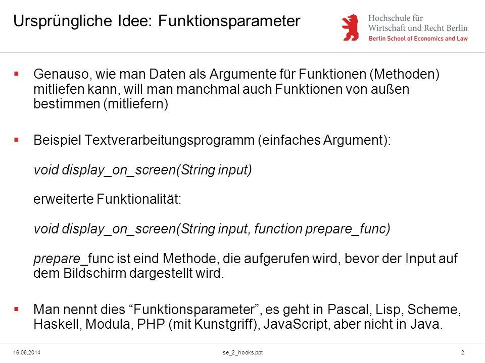 16.08.2014se_2_hooks.ppt2 Ursprüngliche Idee: Funktionsparameter  Genauso, wie man Daten als Argumente für Funktionen (Methoden) mitliefen kann, will man manchmal auch Funktionen von außen bestimmen (mitliefern)  Beispiel Textverarbeitungsprogramm (einfaches Argument): void display_on_screen(String input) erweiterte Funktionalität: void display_on_screen(String input, function prepare_func) prepare_func ist eind Methode, die aufgerufen wird, bevor der Input auf dem Bildschirm dargestellt wird.