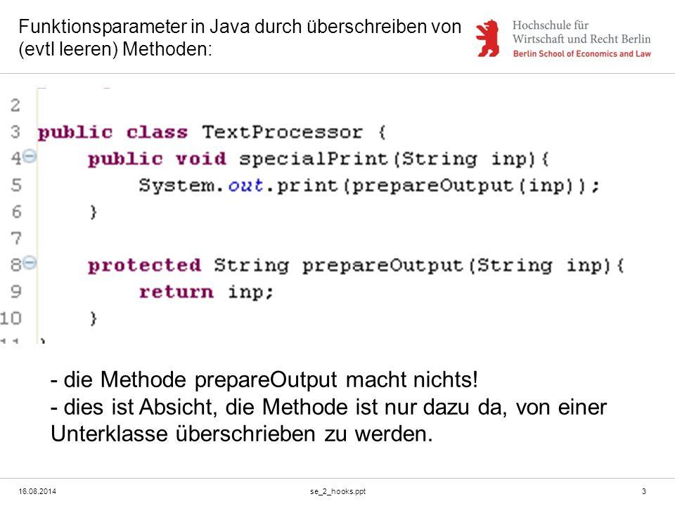16.08.2014se_2_hooks.ppt3 Funktionsparameter in Java durch überschreiben von (evtl leeren) Methoden: - die Methode prepareOutput macht nichts! - dies