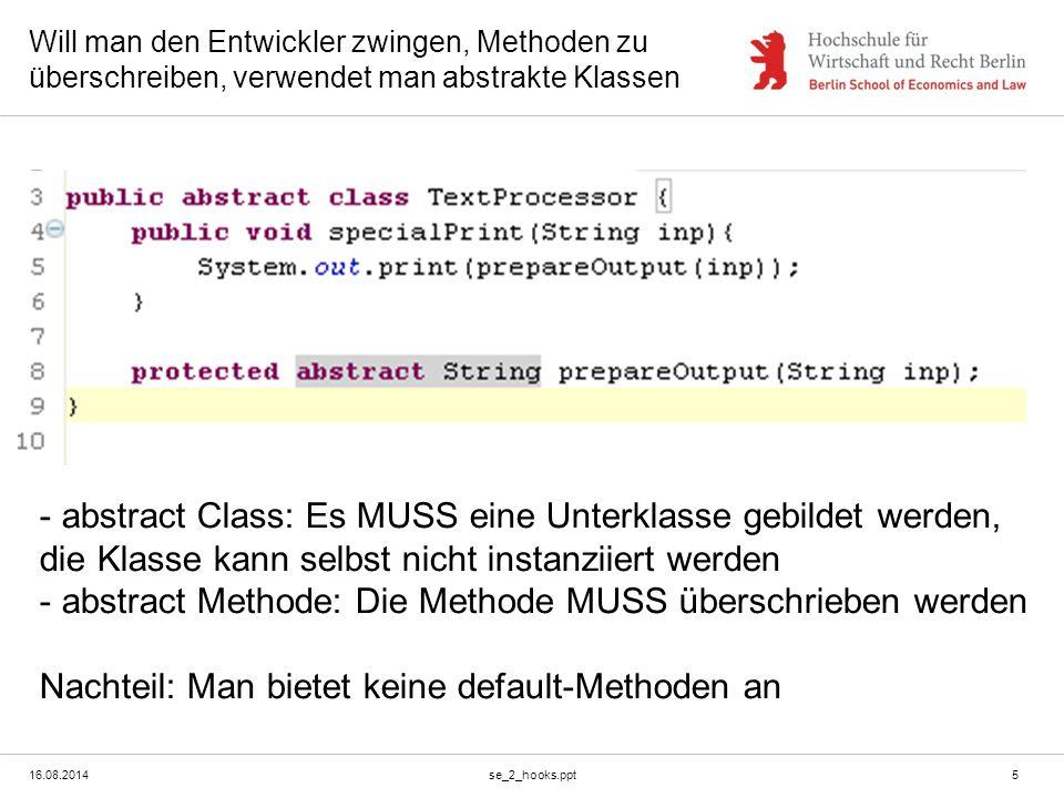 16.08.2014se_2_hooks.ppt5 Will man den Entwickler zwingen, Methoden zu überschreiben, verwendet man abstrakte Klassen - abstract Class: Es MUSS eine U