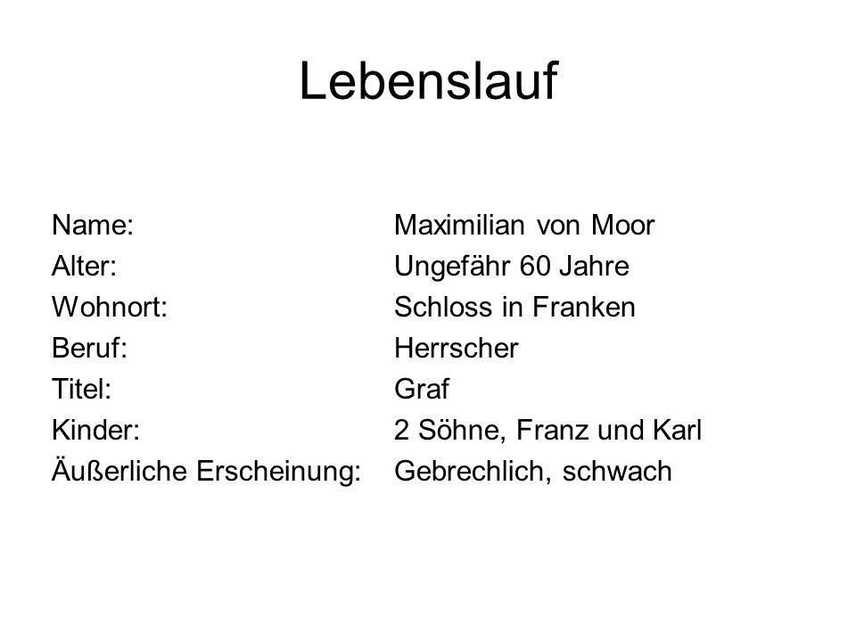 Lebenslauf Name:Maximilian von Moor Alter:Ungefähr 60 Jahre Wohnort:Schloss in Franken Beruf:Herrscher Titel:Graf Kinder:2 Söhne, Franz und Karl Äußer