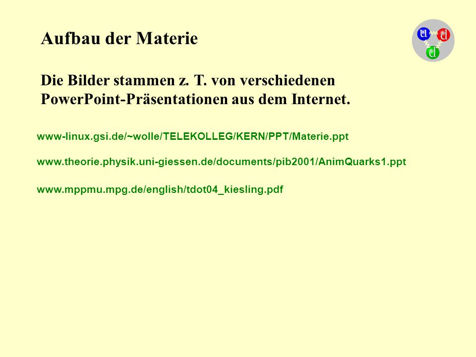 Aufbau der Materie Die Bilder stammen z. T. von verschiedenen PowerPoint-Präsentationen aus dem Internet. www-linux.gsi.de/~wolle/TELEKOLLEG/KERN/PPT/
