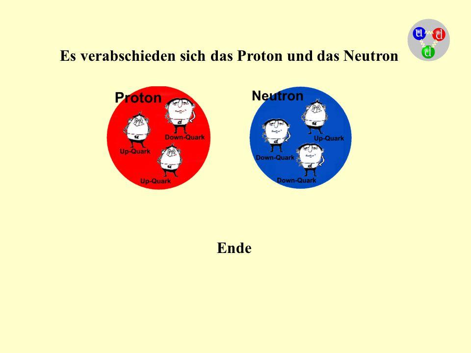 Es verabschieden sich das Proton und das Neutron Ende