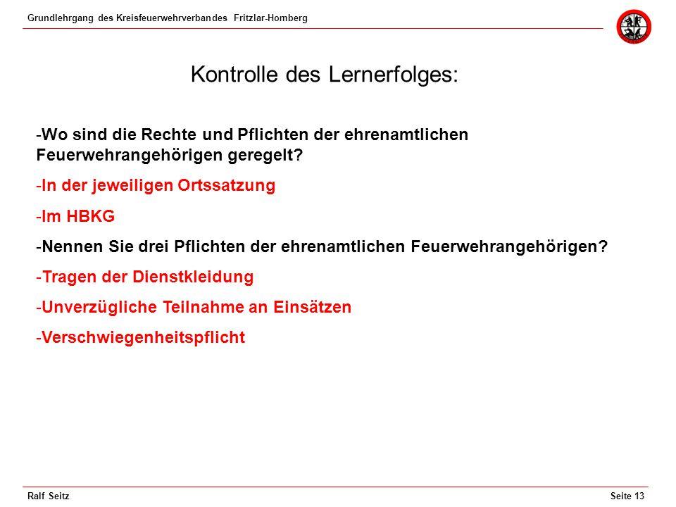 Grundlehrgang des Kreisfeuerwehrverbandes Fritzlar-Homberg Seite 13Ralf Seitz Kontrolle des Lernerfolges: -Wo sind die Rechte und Pflichten der ehrenamtlichen Feuerwehrangehörigen geregelt.