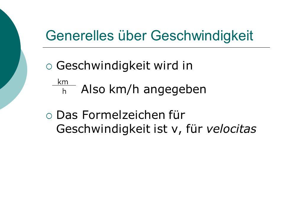 Generelles über Geschwindigkeit  Geschwindigkeit wird in  Das Formelzeichen für Geschwindigkeit ist v, für velocitas km h Also km/h angegeben