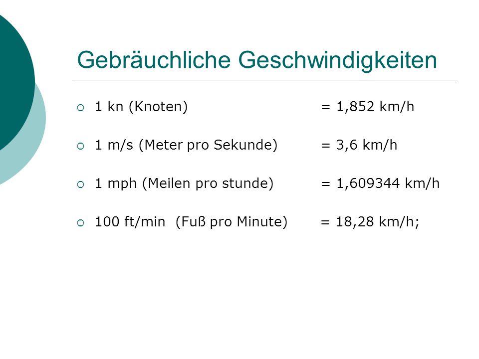 Gebräuchliche Geschwindigkeiten  1 kn (Knoten) = 1,852 km/h  1 m/s (Meter pro Sekunde) = 3,6 km/h  1 mph (Meilen pro stunde) = 1,609344 km/h  100