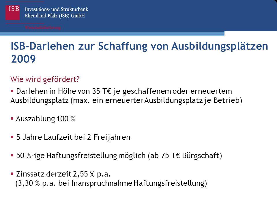 ISB-Darlehen zur Schaffung von Ausbildungsplätzen 2009 Wie wird gefördert?  Darlehen in Höhe von 35 T€ je geschaffenem oder erneuertem Ausbildungspla