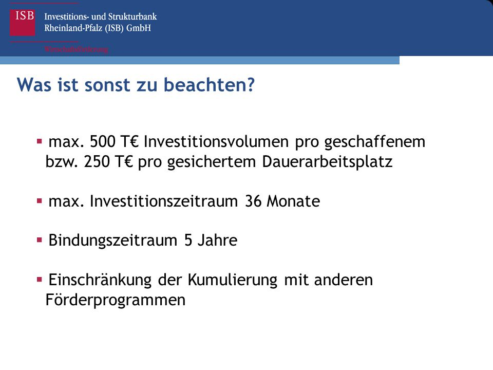 Was ist sonst zu beachten?  max. 500 T€ Investitionsvolumen pro geschaffenem bzw. 250 T€ pro gesichertem Dauerarbeitsplatz  max. Investitionszeitrau