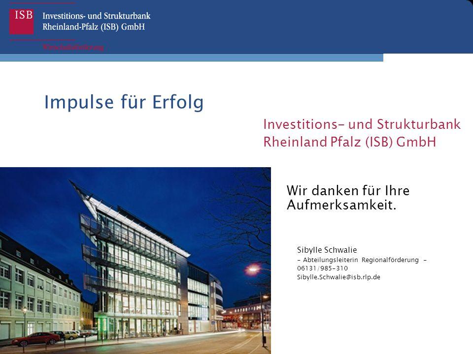 Impulse für Erfolg Investitions- und Strukturbank Rheinland Pfalz (ISB) GmbH Wir danken für Ihre Aufmerksamkeit. Sibylle Schwalie - Abteilungsleiterin
