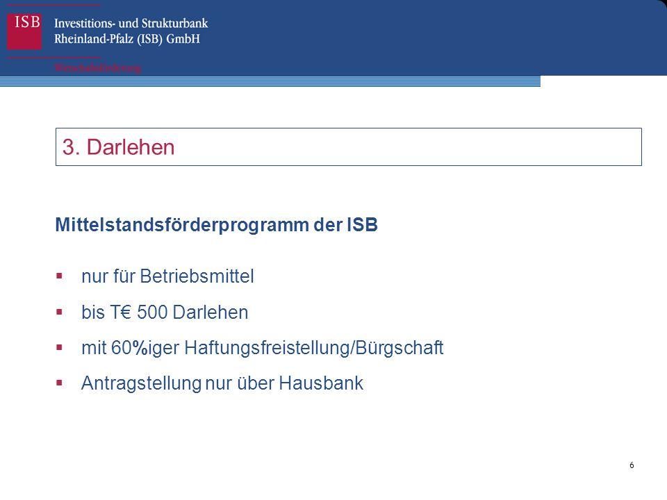 6 3. Darlehen Mittelstandsförderprogramm der ISB  nur für Betriebsmittel  bis T€ 500 Darlehen  mit 60%iger Haftungsfreistellung/Bürgschaft  Antrag