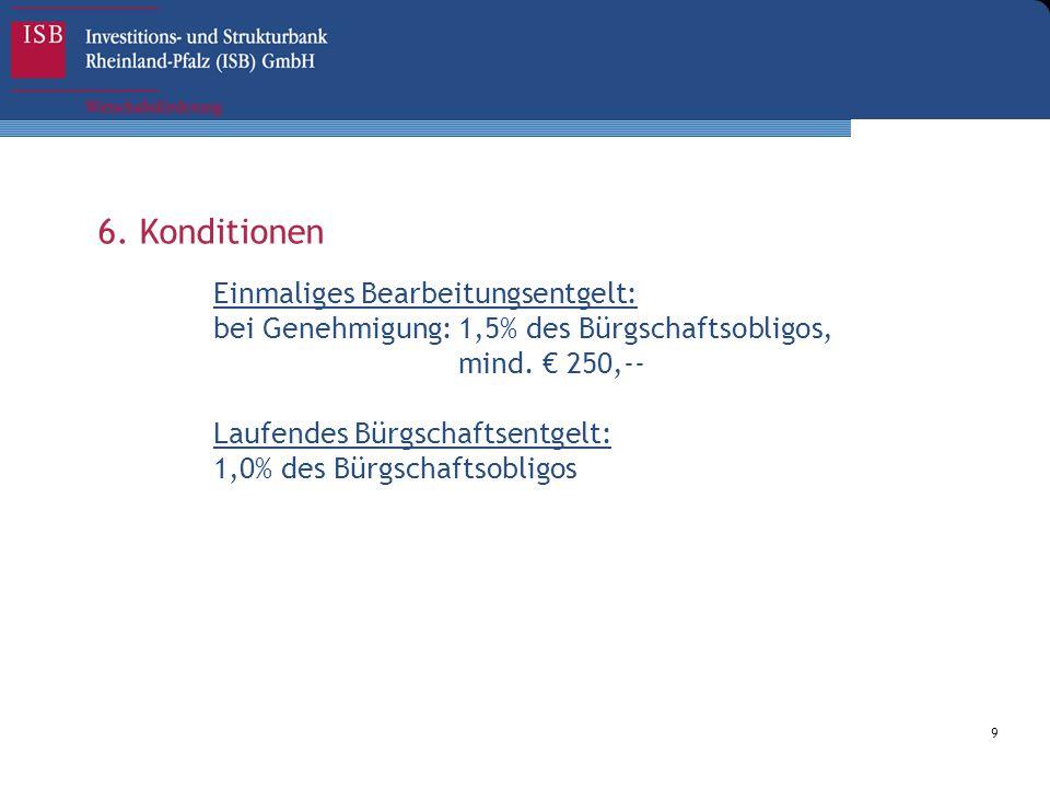 9 6. Konditionen Einmaliges Bearbeitungsentgelt: bei Genehmigung: 1,5% des Bürgschaftsobligos, mind. € 250,-- Laufendes Bürgschaftsentgelt: 1,0% des B