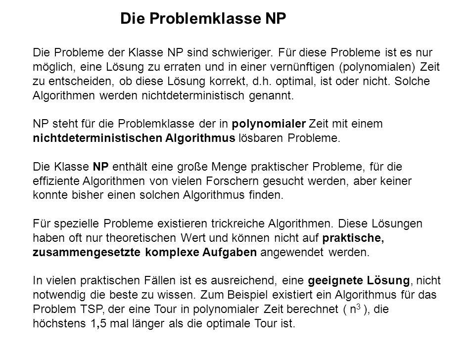 Die Problemklasse NP Die Probleme der Klasse NP sind schwieriger. Für diese Probleme ist es nur möglich, eine Lösung zu erraten und in einer vernünfti