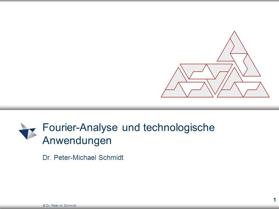 © Dr. Peter-M. Schmidt 1 Fourier-Analyse und technologische Anwendungen Dr. Peter-Michael Schmidt