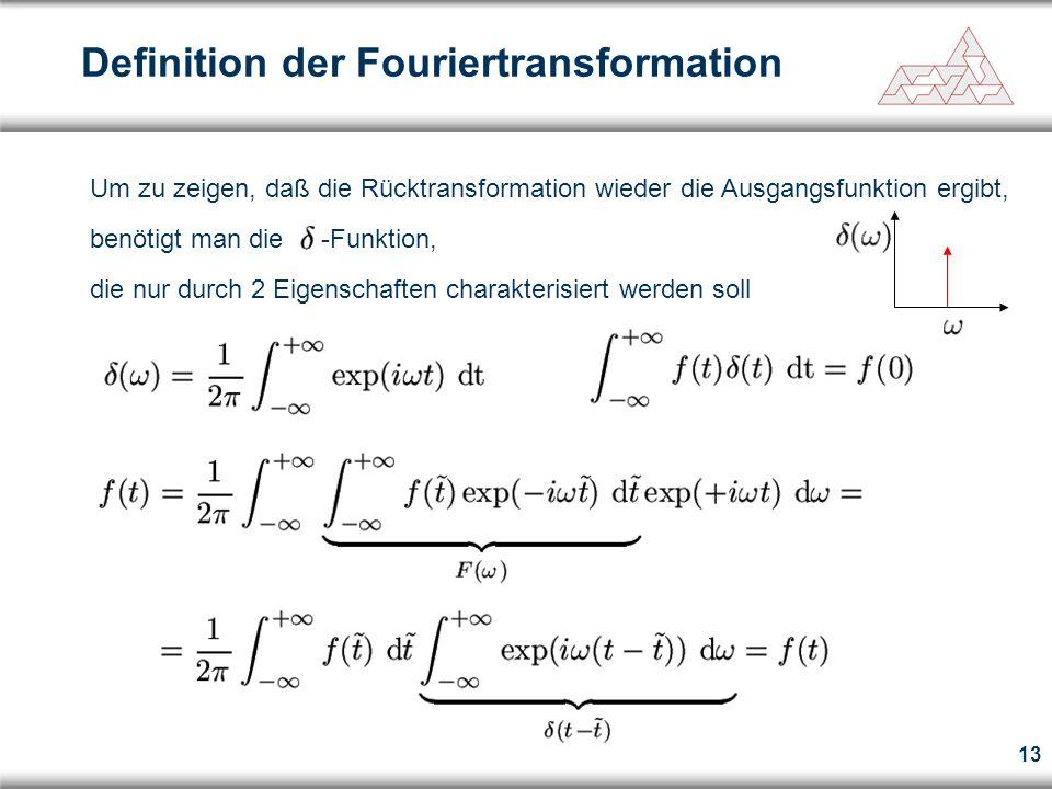 13 Definition der Fouriertransformation Um zu zeigen, daß die Rücktransformation wieder die Ausgangsfunktion ergibt, benötigt man die -Funktion, die nur durch 2 Eigenschaften charakterisiert werden soll